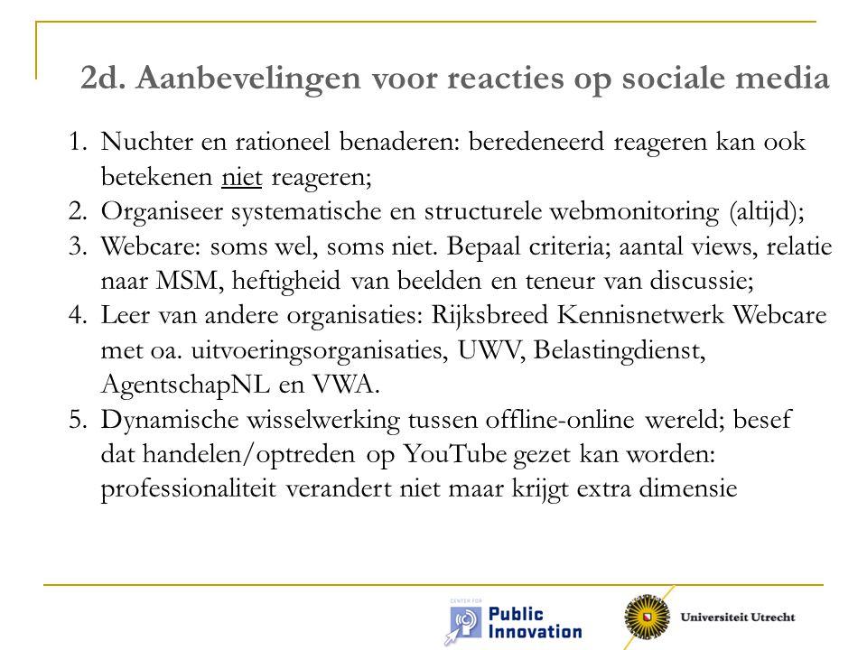 2d. Aanbevelingen voor reacties op sociale media 1.Nuchter en rationeel benaderen: beredeneerd reageren kan ook betekenen niet reageren; 2.Organiseer