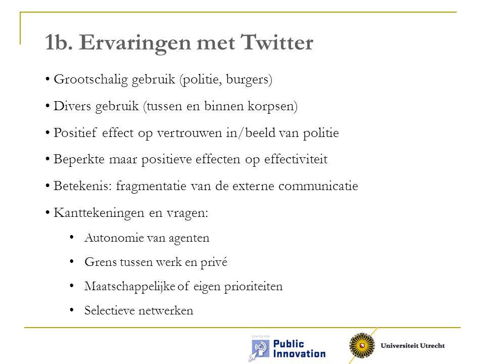1b. Ervaringen met Twitter Grootschalig gebruik (politie, burgers) Divers gebruik (tussen en binnen korpsen) Positief effect op vertrouwen in/beeld va