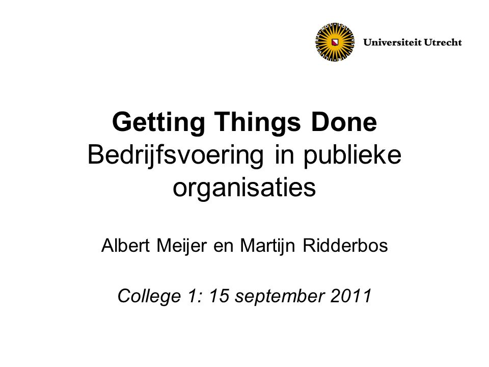 Getting Things Done Bedrijfsvoering in publieke organisaties Albert Meijer en Martijn Ridderbos College 1: 15 september 2011