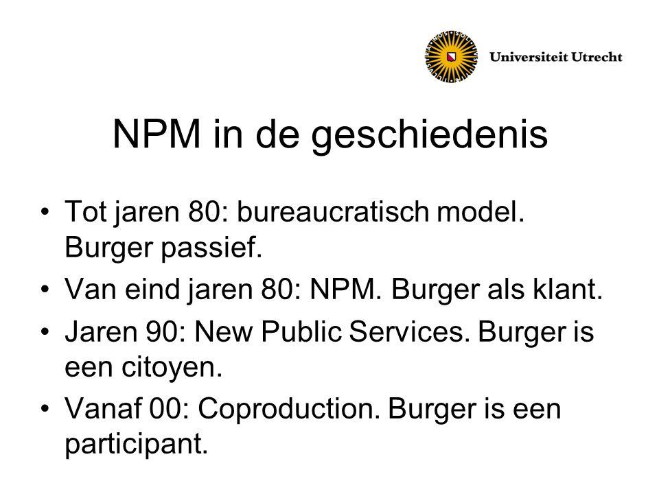 NPM in de geschiedenis Tot jaren 80: bureaucratisch model. Burger passief. Van eind jaren 80: NPM. Burger als klant. Jaren 90: New Public Services. Bu