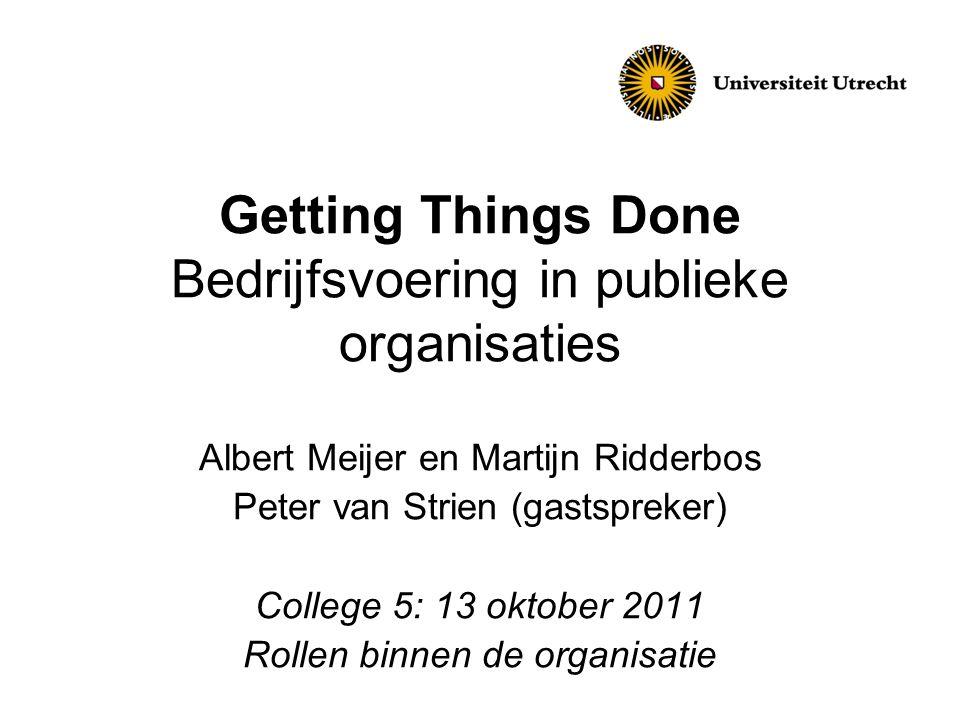 Getting Things Done Bedrijfsvoering in publieke organisaties Albert Meijer en Martijn Ridderbos Peter van Strien (gastspreker) College 5: 13 oktober 2011 Rollen binnen de organisatie