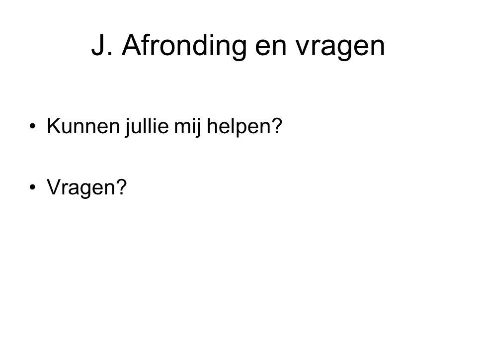 J. Afronding en vragen Kunnen jullie mij helpen? Vragen?