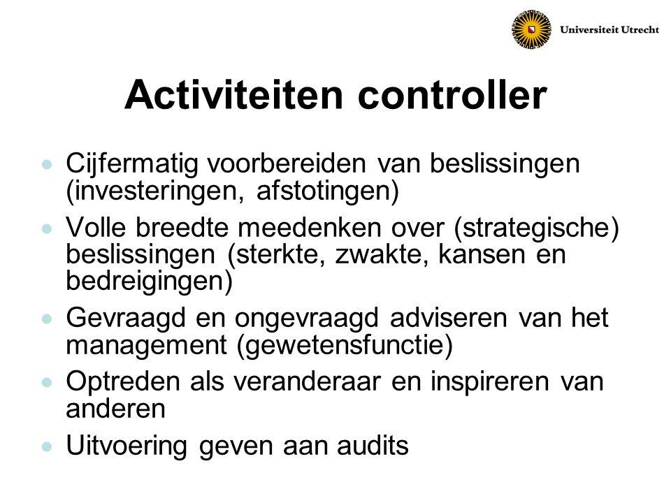 Activiteiten controller  Cijfermatig voorbereiden van beslissingen (investeringen, afstotingen)  Volle breedte meedenken over (strategische) beslissingen (sterkte, zwakte, kansen en bedreigingen)  Gevraagd en ongevraagd adviseren van het management (gewetensfunctie)  Optreden als veranderaar en inspireren van anderen  Uitvoering geven aan audits