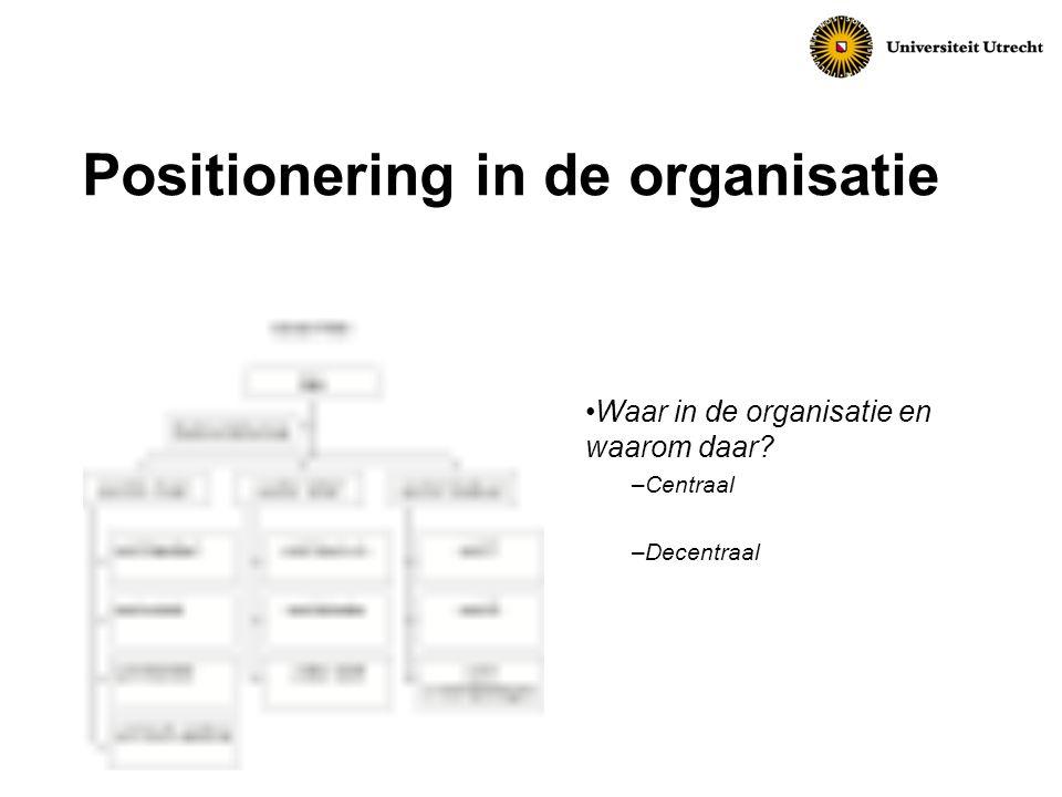 Positionering in de organisatie Waar in de organisatie en waarom daar? –Centraal –Decentraal