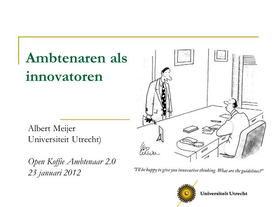 Ambtenaren als innovatoren Albert Meijer Universiteit Utrecht) Open Koffie Ambtenaar 2.0 23 januari 2012