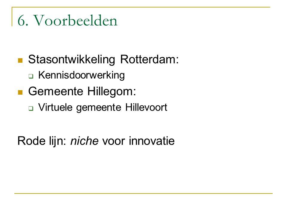 6. Voorbeelden Stasontwikkeling Rotterdam:  Kennisdoorwerking Gemeente Hillegom:  Virtuele gemeente Hillevoort Rode lijn: niche voor innovatie