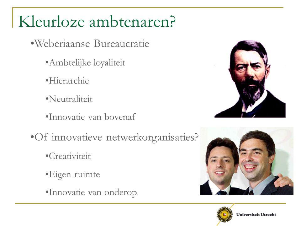 Kleurloze ambtenaren? Weberiaanse Bureaucratie Ambtelijke loyaliteit Hierarchie Neutraliteit Innovatie van bovenaf Of innovatieve netwerkorganisaties?
