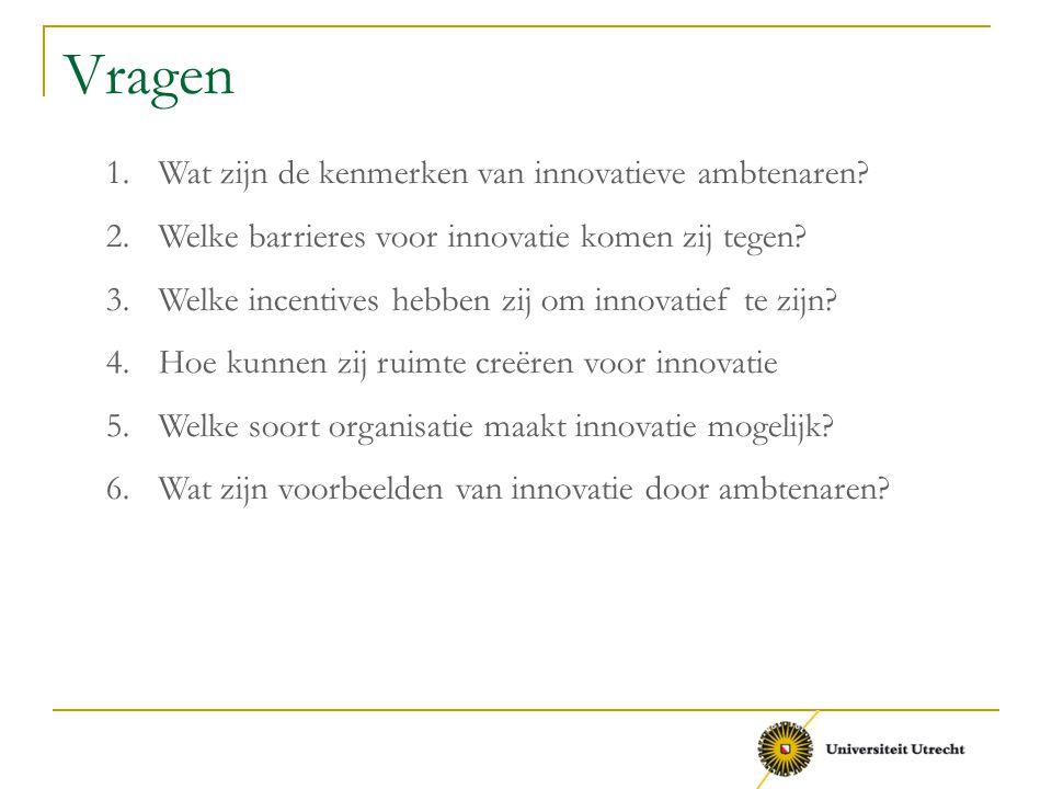 Vragen 1.Wat zijn de kenmerken van innovatieve ambtenaren? 2.Welke barrieres voor innovatie komen zij tegen? 3.Welke incentives hebben zij om innovati