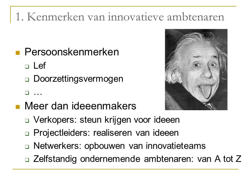 1. Kenmerken van innovatieve ambtenaren Persoonskenmerken  Lef  Doorzettingsvermogen  … Meer dan ideeenmakers  Verkopers: steun krijgen voor ideee