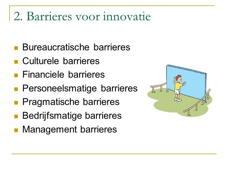 2. Barrieres voor innovatie Bureaucratische barrieres Culturele barrieres Financiele barrieres Personeelsmatige barrieres Pragmatische barrieres Bedri