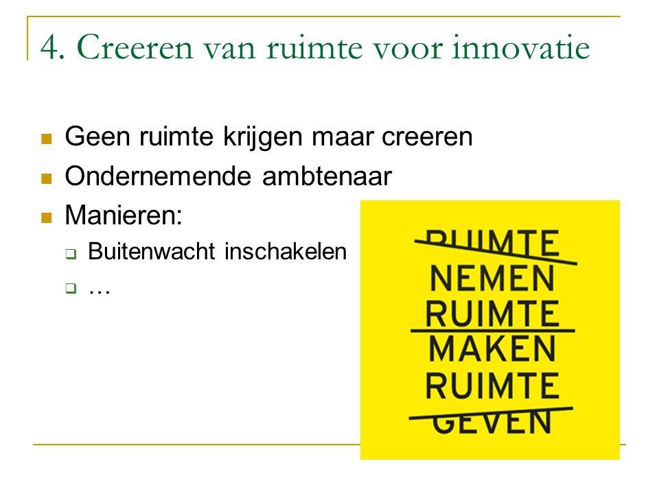 4. Creeren van ruimte voor innovatie Geen ruimte krijgen maar creeren Ondernemende ambtenaar Manieren:  Buitenwacht inschakelen  …
