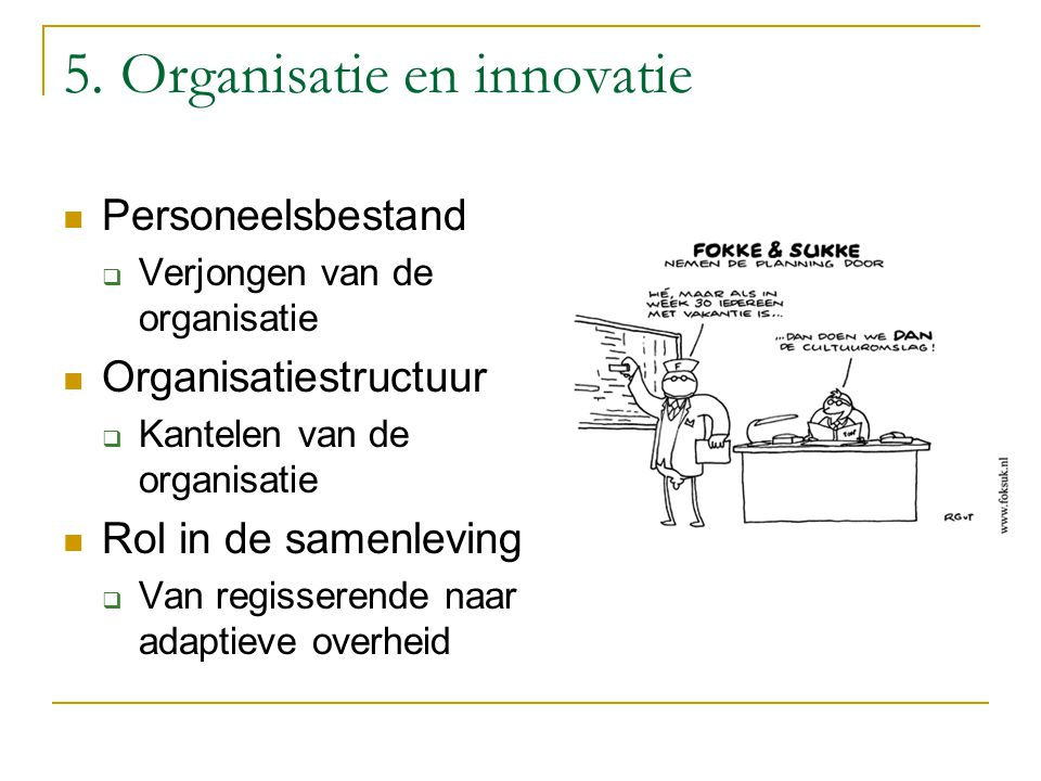 5. Organisatie en innovatie Personeelsbestand  Verjongen van de organisatie Organisatiestructuur  Kantelen van de organisatie Rol in de samenleving