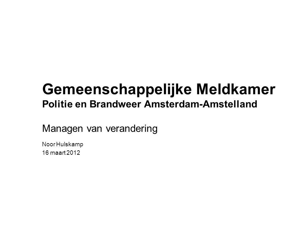 Gemeenschappelijke Meldkamer Politie en Brandweer Amsterdam-Amstelland Managen van verandering Noor Hulskamp 16 maart 2012