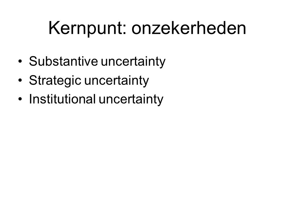 Kernpunt: onzekerheden Substantive uncertainty Strategic uncertainty Institutional uncertainty