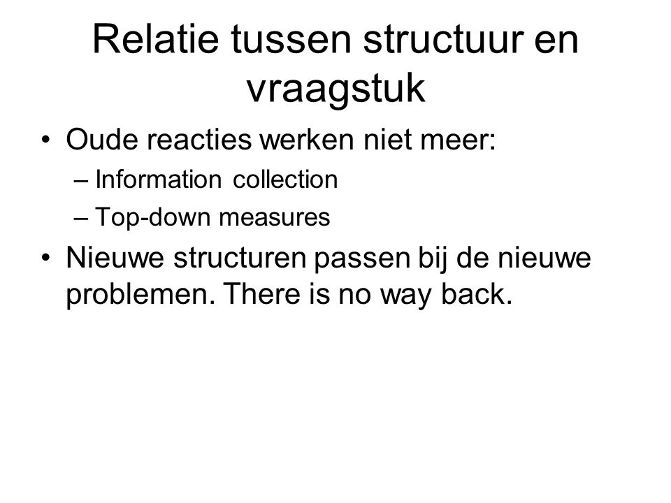 Relatie tussen structuur en vraagstuk Oude reacties werken niet meer: –Information collection –Top-down measures Nieuwe structuren passen bij de nieuwe problemen.