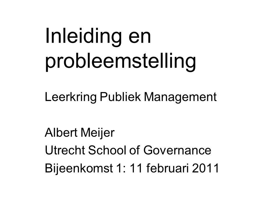 Inleiding en probleemstelling Leerkring Publiek Management Albert Meijer Utrecht School of Governance Bijeenkomst 1: 11 februari 2011