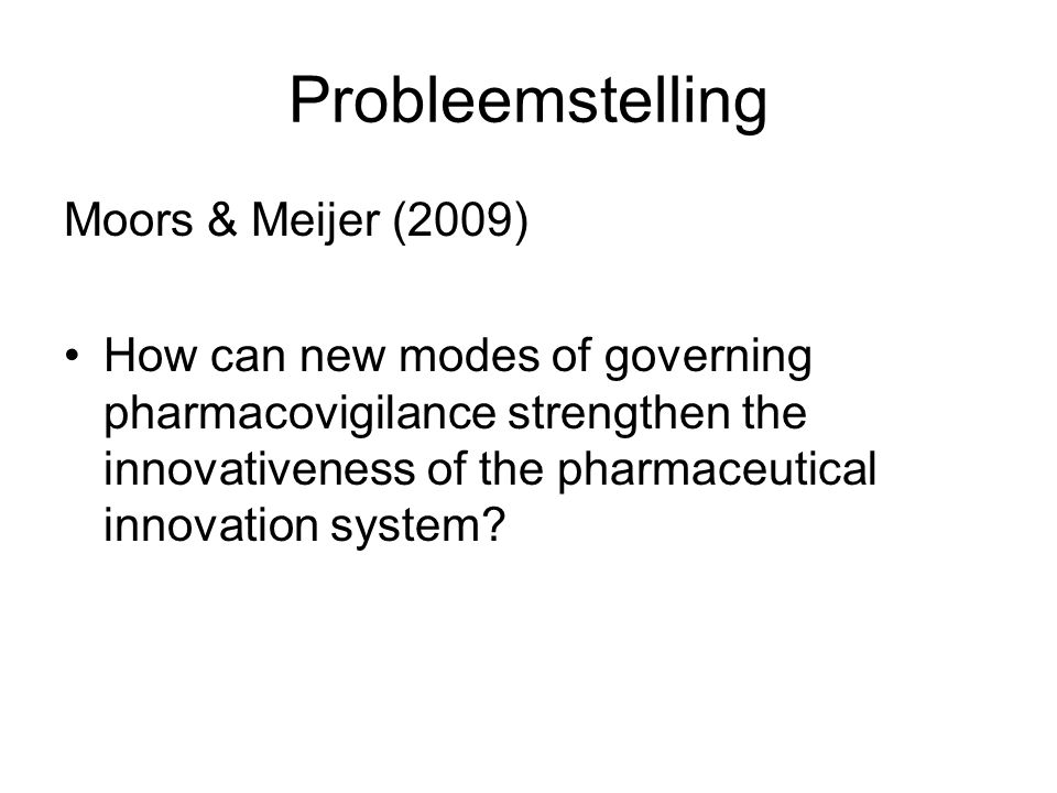 Probleemstelling Moors & Meijer (2009) How can new modes of governing pharmacovigilance strengthen the innovativeness of the pharmaceutical innovation system?
