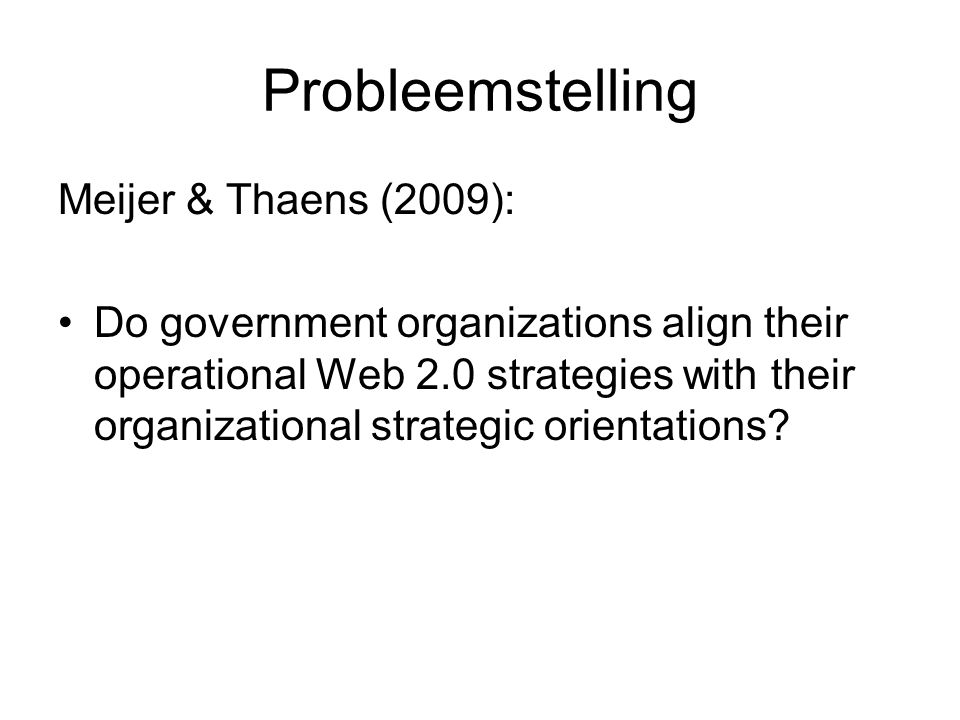 Probleemstelling Meijer & Thaens (2009): Do government organizations align their operational Web 2.0 strategies with their organizational strategic orientations