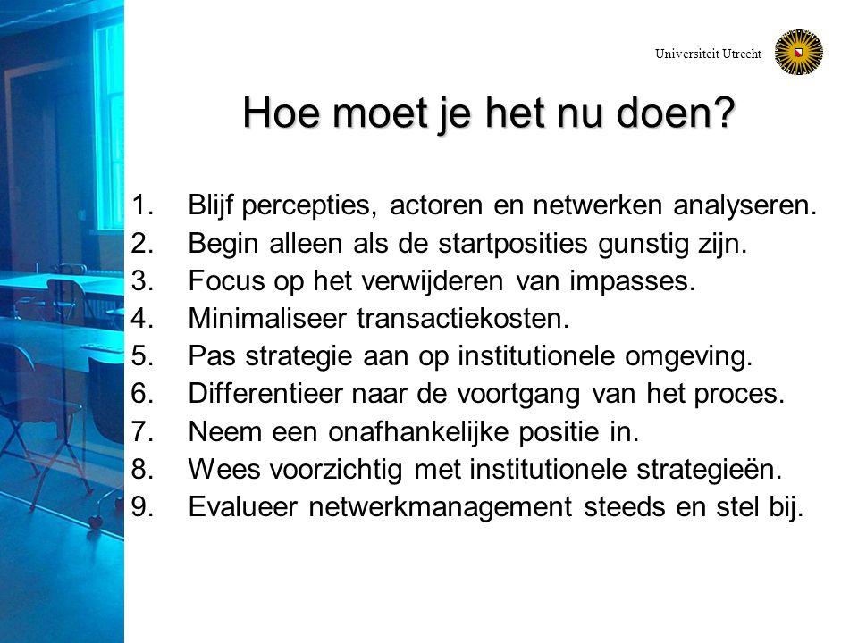 Universiteit Utrecht Hoe moet je het nu doen? 1.Blijf percepties, actoren en netwerken analyseren. 2.Begin alleen als de startposities gunstig zijn. 3