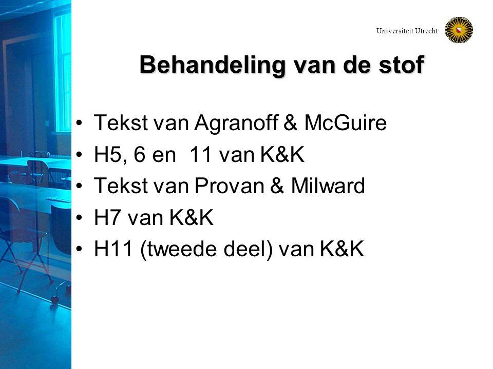 Universiteit Utrecht Behandeling van de stof Tekst van Agranoff & McGuire H5, 6 en 11 van K&K Tekst van Provan & Milward H7 van K&K H11 (tweede deel)