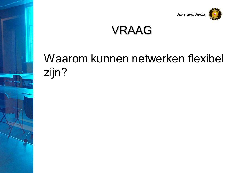 Universiteit Utrecht VRAAG Waarom kunnen netwerken flexibel zijn