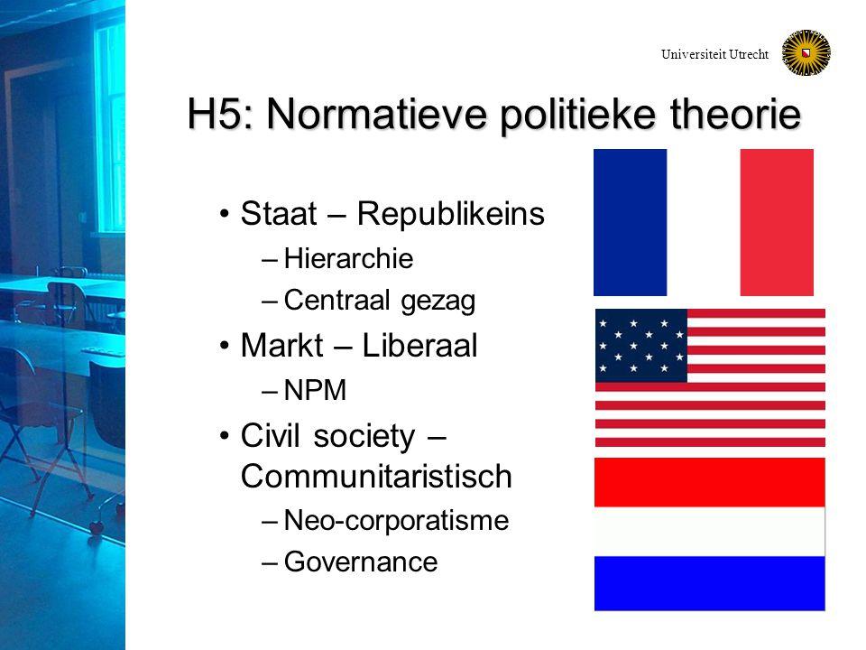 Universiteit Utrecht H5: Normatieve politieke theorie Staat – Republikeins –Hierarchie –Centraal gezag Markt – Liberaal –NPM Civil society – Communitaristisch –Neo-corporatisme –Governance
