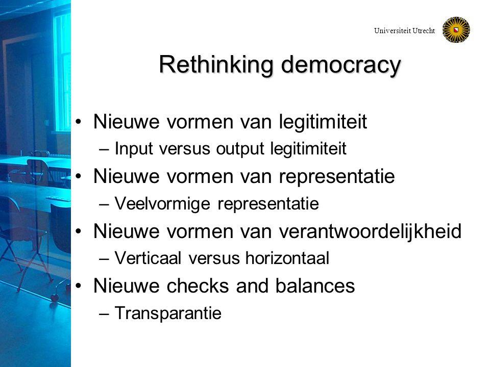Universiteit Utrecht Rethinking democracy Nieuwe vormen van legitimiteit –Input versus output legitimiteit Nieuwe vormen van representatie –Veelvormige representatie Nieuwe vormen van verantwoordelijkheid –Verticaal versus horizontaal Nieuwe checks and balances –Transparantie