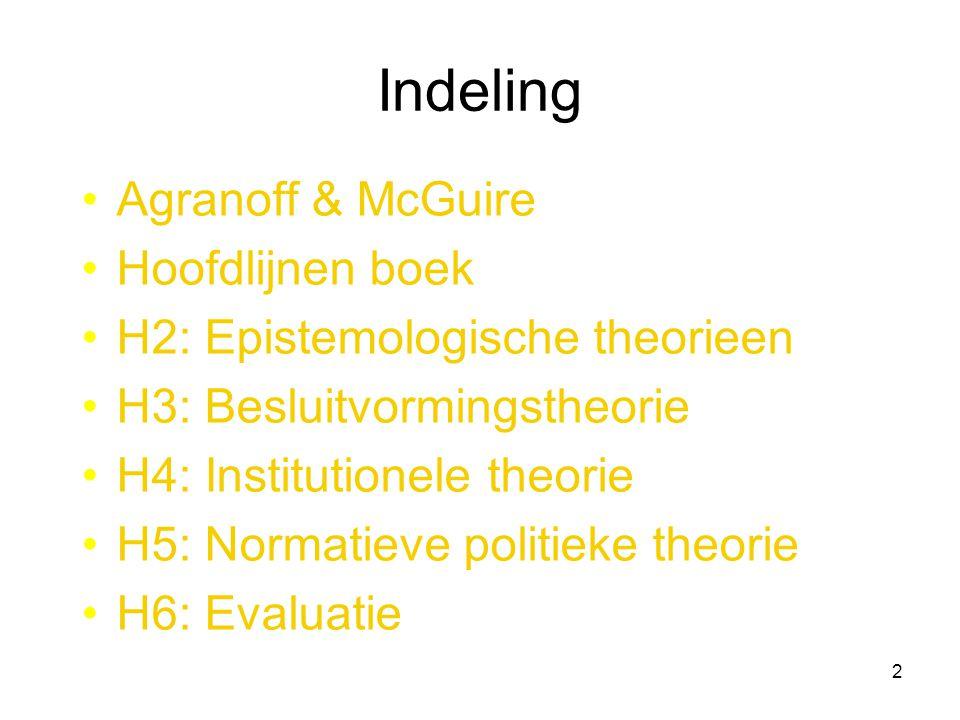 2 Indeling Agranoff & McGuire Hoofdlijnen boek H2: Epistemologische theorieen H3: Besluitvormingstheorie H4: Institutionele theorie H5: Normatieve politieke theorie H6: Evaluatie