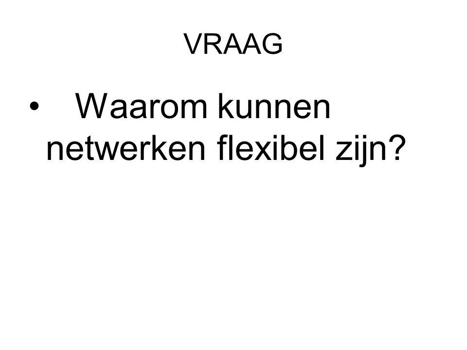 VRAAG Waarom kunnen netwerken flexibel zijn