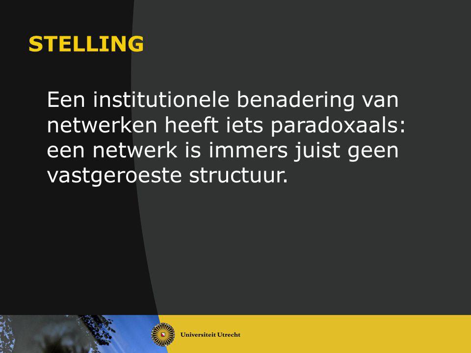 STELLING Een institutionele benadering van netwerken heeft iets paradoxaals: een netwerk is immers juist geen vastgeroeste structuur.