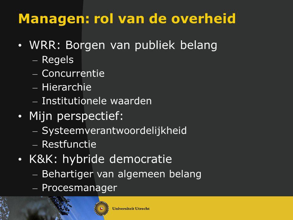 Managen: rol van de overheid WRR: Borgen van publiek belang – Regels – Concurrentie – Hierarchie – Institutionele waarden Mijn perspectief: – Systeemv