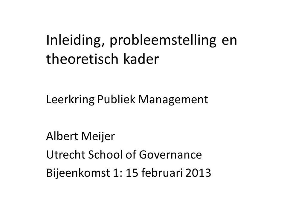 Inleiding, probleemstelling en theoretisch kader Leerkring Publiek Management Albert Meijer Utrecht School of Governance Bijeenkomst 1: 15 februari 2013