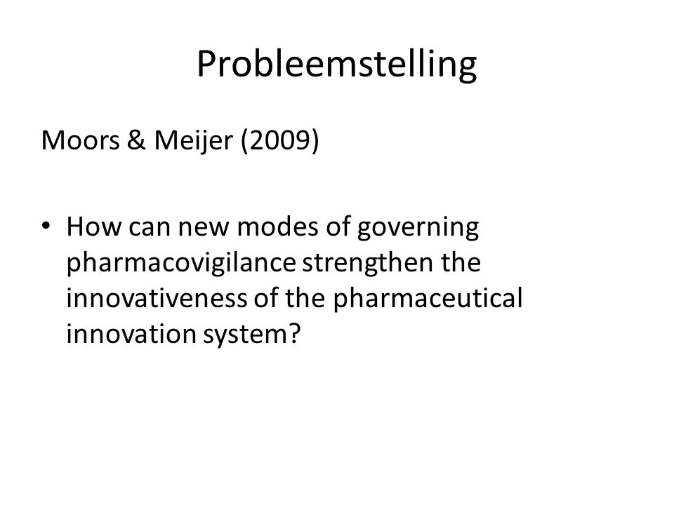 Probleemstelling Moors & Meijer (2009) How can new modes of governing pharmacovigilance strengthen the innovativeness of the pharmaceutical innovation system