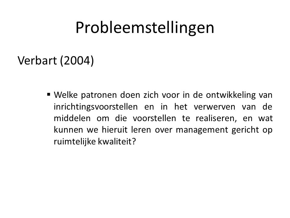 Probleemstellingen Verbart (2004)  Welke patronen doen zich voor in de ontwikkeling van inrichtingsvoorstellen en in het verwerven van de middelen om die voorstellen te realiseren, en wat kunnen we hieruit leren over management gericht op ruimtelijke kwaliteit