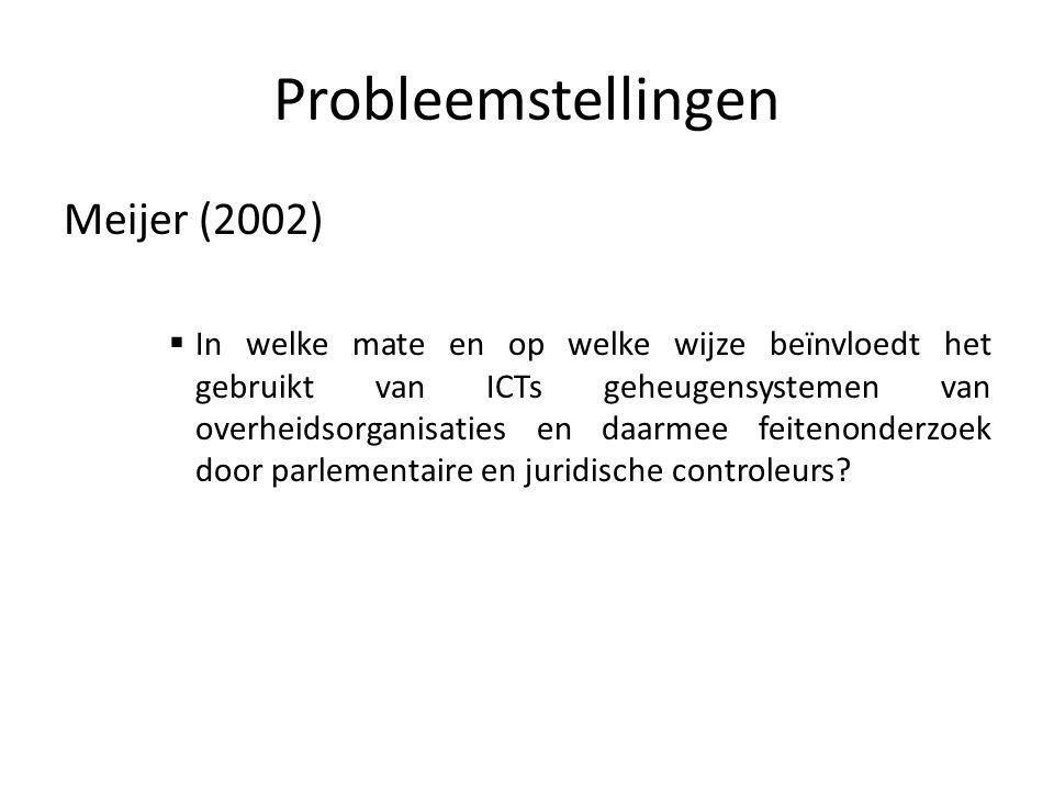 Probleemstellingen Meijer (2002)  In welke mate en op welke wijze beïnvloedt het gebruikt van ICTs geheugensystemen van overheidsorganisaties en daarmee feitenonderzoek door parlementaire en juridische controleurs