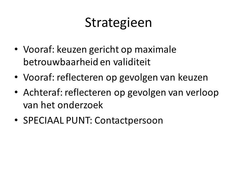 Strategieen Vooraf: keuzen gericht op maximale betrouwbaarheid en validiteit Vooraf: reflecteren op gevolgen van keuzen Achteraf: reflecteren op gevolgen van verloop van het onderzoek SPECIAAL PUNT: Contactpersoon
