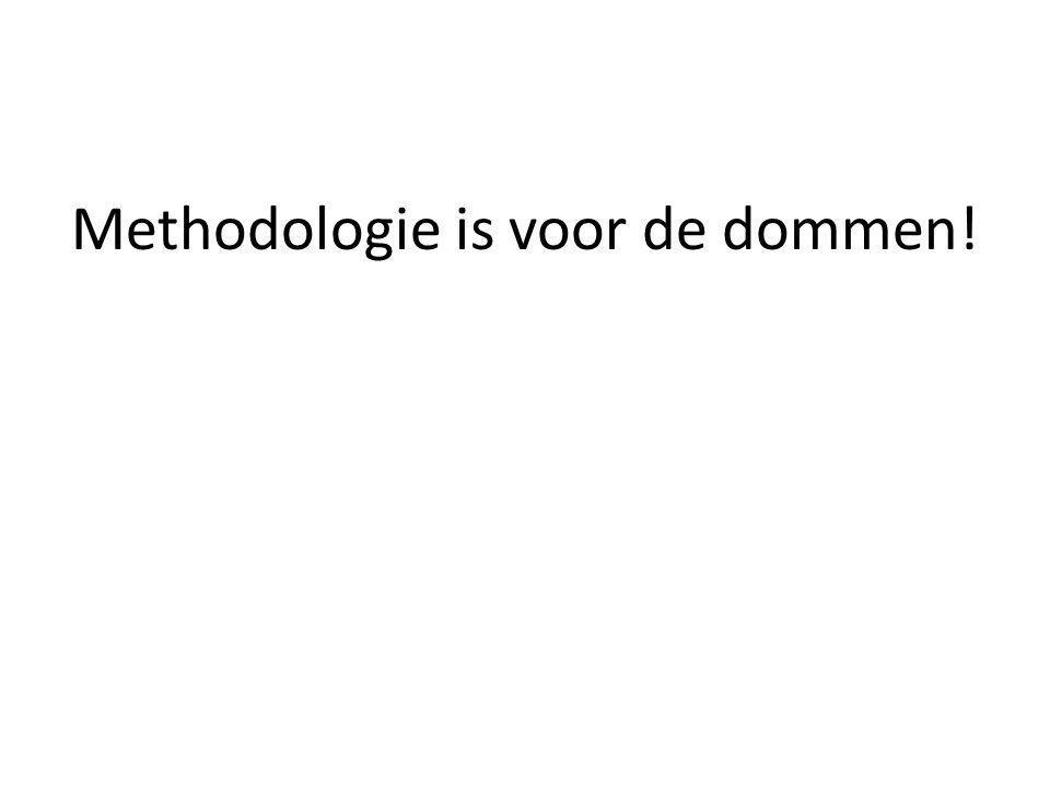 Methodologie is voor de dommen!