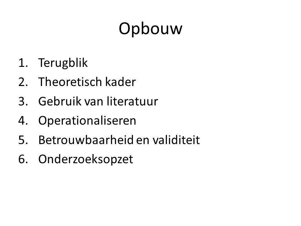 Opbouw 1.Terugblik 2.Theoretisch kader 3.Gebruik van literatuur 4.Operationaliseren 5.Betrouwbaarheid en validiteit 6.Onderzoeksopzet