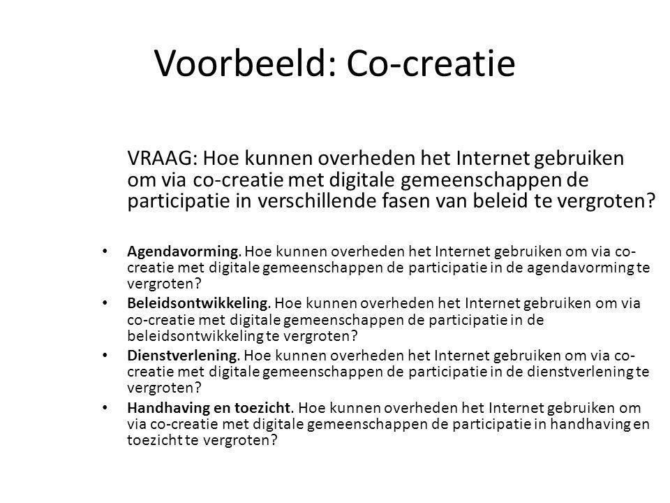 Voorbeeld: Co-creatie VRAAG: Hoe kunnen overheden het Internet gebruiken om via co-creatie met digitale gemeenschappen de participatie in verschillende fasen van beleid te vergroten.