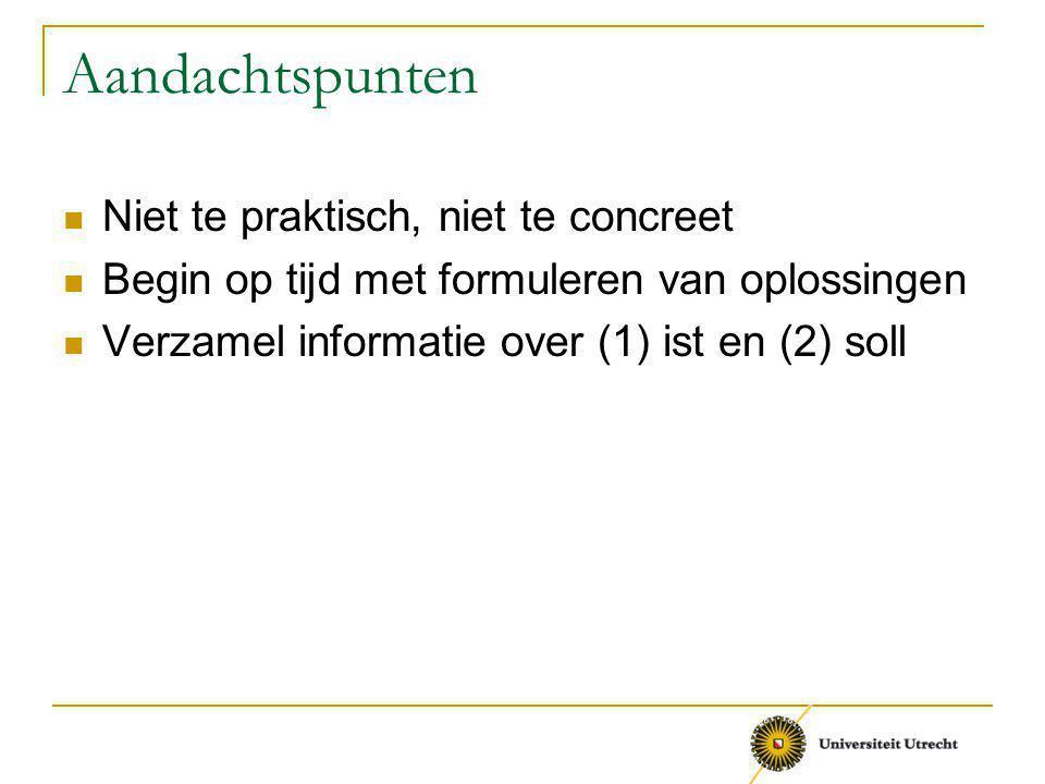 Aandachtspunten Niet te praktisch, niet te concreet Begin op tijd met formuleren van oplossingen Verzamel informatie over (1) ist en (2) soll