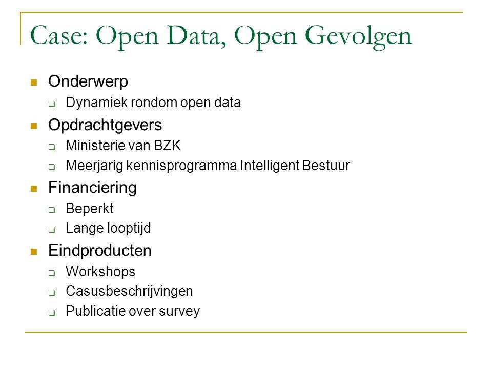 Case: Open Data, Open Gevolgen Onderwerp  Dynamiek rondom open data Opdrachtgevers  Ministerie van BZK  Meerjarig kennisprogramma Intelligent Bestuur Financiering  Beperkt  Lange looptijd Eindproducten  Workshops  Casusbeschrijvingen  Publicatie over survey