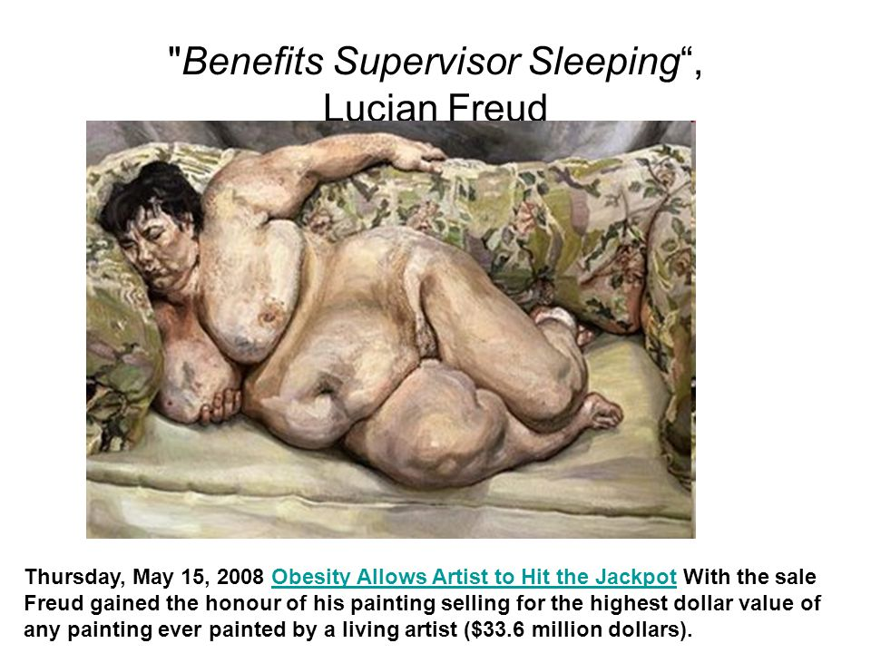 Benefits Supervisor Sleeping , Lucian Freud Thursday, May 15, 2008 Obesity Allows Artist to Hit the Jackpot With the sale Freud gained the honour of his painting selling for the highest dollar value of any painting ever painted by a living artist ($33.6 million dollars).Obesity Allows Artist to Hit the Jackpot