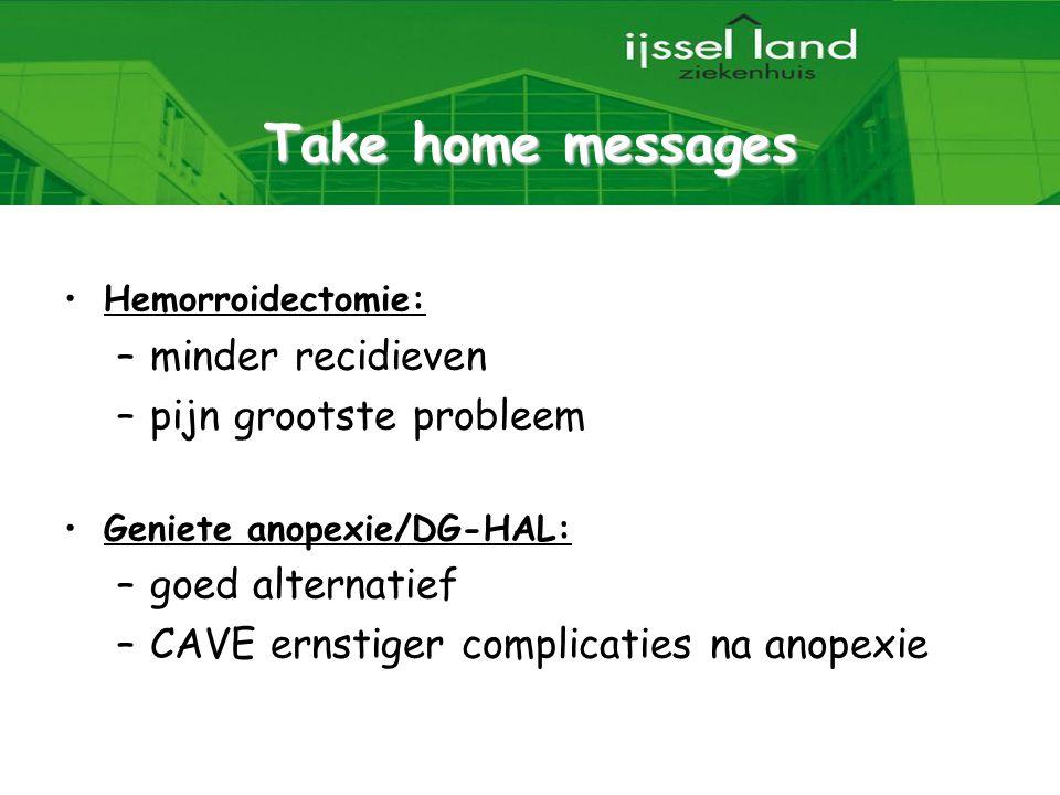 Take home messages Hemorroidectomie: –minder recidieven –pijn grootste probleem Geniete anopexie/DG-HAL: –goed alternatief –CAVE ernstiger complicatie