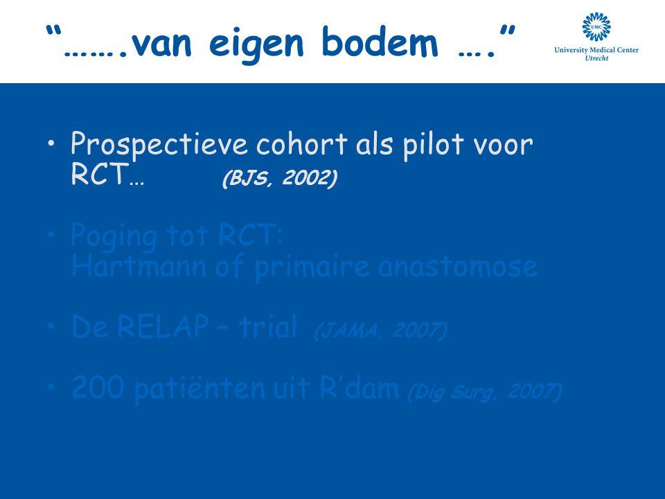 """""""…….van eigen bodem …."""" Prospectieve cohort als pilot voor RCT … (BJS, 2002) Poging tot RCT: Hartmann of primaire anastomose De RELAP – trial (JAMA, 2"""