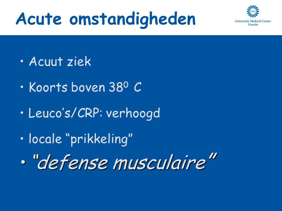 """Acute omstandigheden Acuut ziek Koorts boven 38 0 C Leuco's/CRP: verhoogd locale """"prikkeling"""" """"defense musculaire """"""""defense musculaire """""""