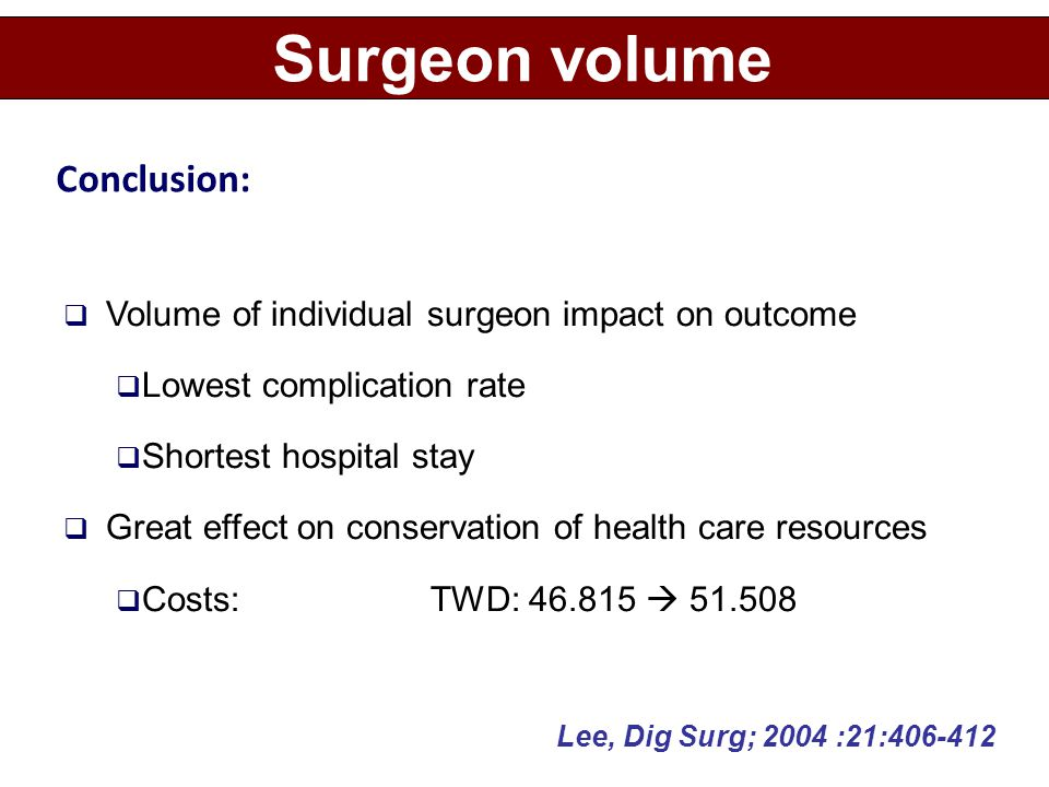  Volume of individual surgeon impact on outcome  Lowest complication rate  Shortest hospital stay  Great effect on conservation of health care resources  Costs: TWD: 46.815  51.508 Surgeon volume Lee, Dig Surg; 2004 :21:406-412 Conclusion: