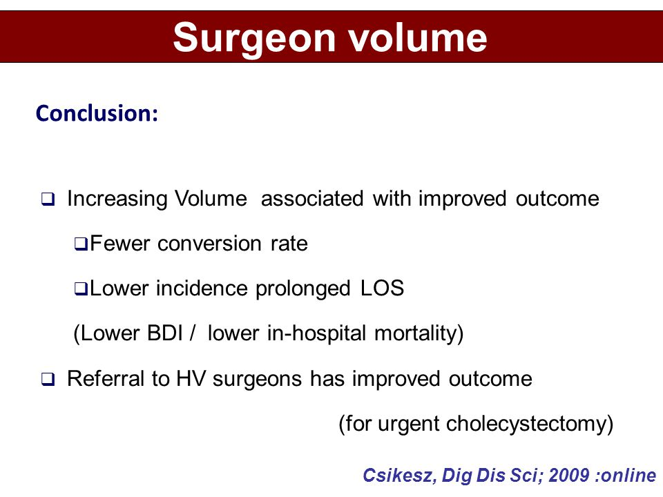  Increasing Volume associated with improved outcome  Fewer conversion rate  Lower incidence prolonged LOS (Lower BDI / lower in-hospital mortality)  Referral to HV surgeons has improved outcome (for urgent cholecystectomy) Surgeon volume Conclusion: Csikesz, Dig Dis Sci; 2009 :online