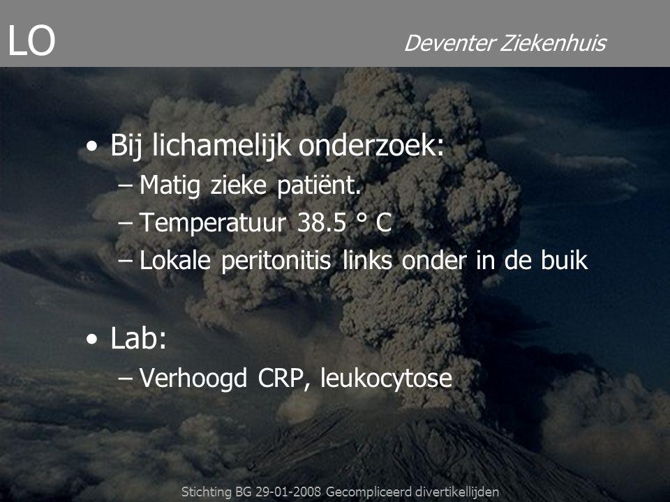 Deventer Ziekenhuis Stichting BG 29-01-2008 Gecompliceerd divertikellijden Bij lichamelijk onderzoek: –Matig zieke patiënt. –Temperatuur 38.5 ° C –Lok