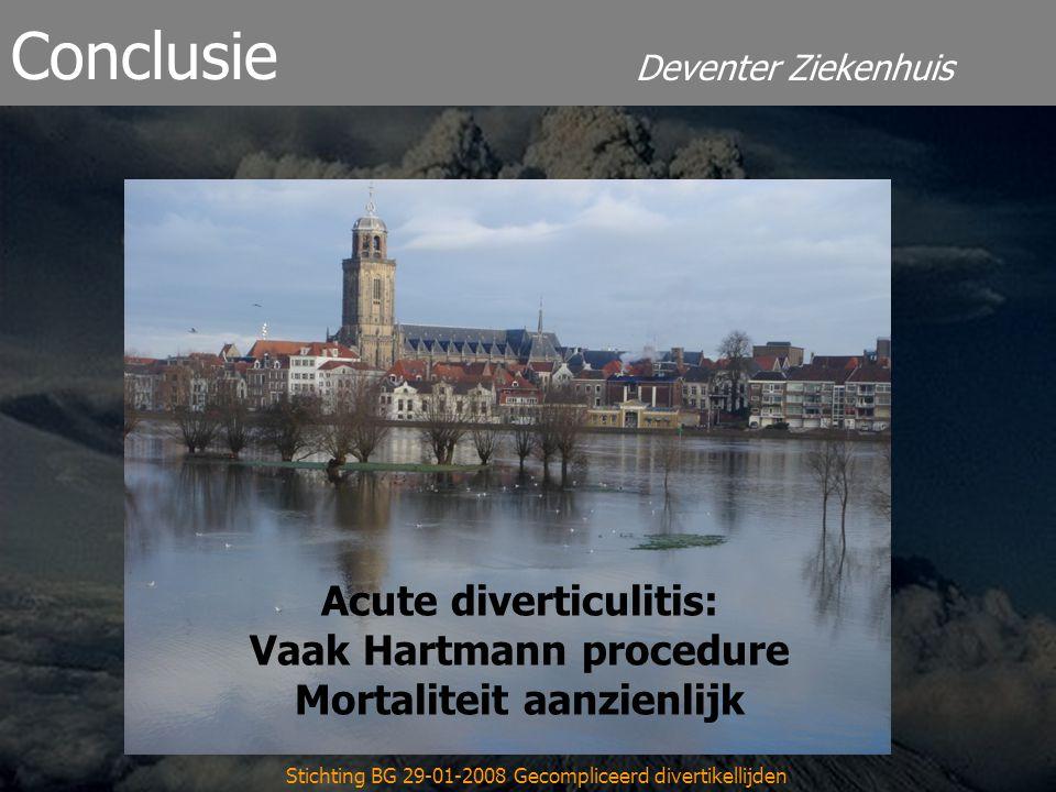 Deventer Ziekenhuis Conclusie Stichting BG 29-01-2008 Gecompliceerd divertikellijden Acute diverticulitis: Vaak Hartmann procedure Mortaliteit aanzienlijk