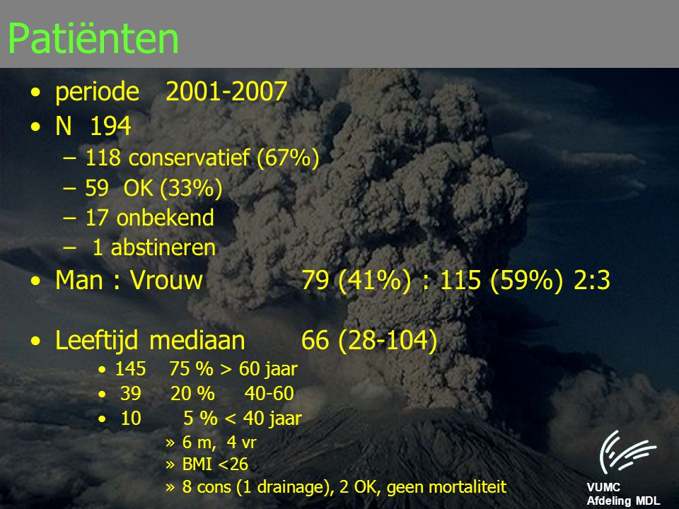 VUMC Afdeling MDL Patiënten periode 2001-2007 N 194 –118 conservatief (67%) –59 OK (33%) –17 onbekend – 1 abstineren Man : Vrouw79 (41%) : 115 (59%) 2